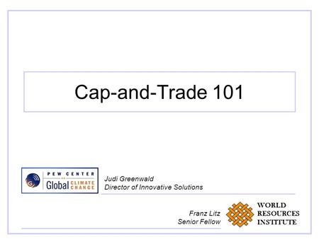 Cap-and-Trade 101 Judi Greenwald Director of Innovative Solutions WORLD RESOURCES INSTITUTE Franz Litz Senior Fellow.