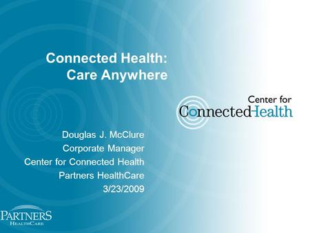 Connected Health: Care Anywhere Douglas J. McClure Corporate Manager Center for Connected Health Partners HealthCare 3/23/2009.