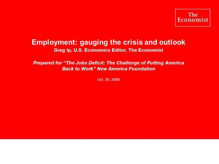 Employment: gauging the crisis and outlook Greg Ip, U.S. Economics Editor, The Economist Prepared for The Jobs Deficit: The Challenge of Putting America.