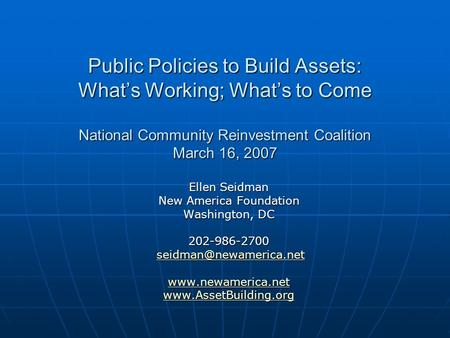 Public Policies to Build Assets: Whats Working; Whats to Come National Community Reinvestment Coalition March 16, 2007 Ellen Seidman New America Foundation.