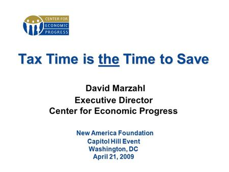 Tax Time is the Time to Save New America Foundation Capitol Hill Event Washington, DC April 21, 2009 Tax Time is the Time to Save David Marzahl Executive.