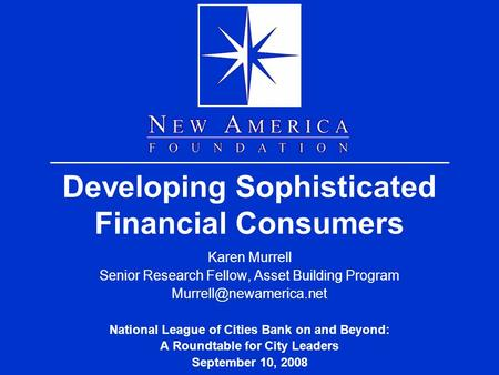 Developing Sophisticated Financial Consumers Karen Murrell Senior Research Fellow, Asset Building Program National League of Cities.