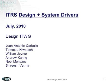 ITRS Design + System Drivers July, 2010 Design ITWG Juan-Antonio Carballo Tamotsu Hiwatashi William Joyner Andrew Kahng Noel Menezes Shireesh Verma.