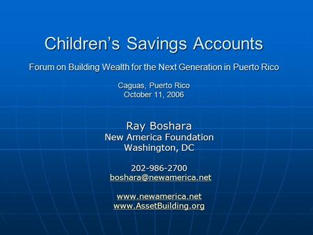 Childrens Savings Accounts Forum on Building Wealth for the Next Generation in Puerto Rico Caguas, Puerto Rico October 11, 2006 Ray Boshara New America.