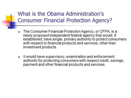 What is the Obama Administrations Consumer Financial Protection Agency? The Consumer Financial Protection Agency, or CFPA, is a newly proposed independent.