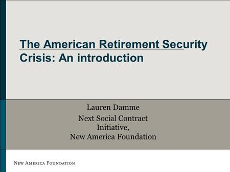 The American Retirement Security Crisis: An introduction Lauren Damme Next Social Contract Initiative, New America Foundation.