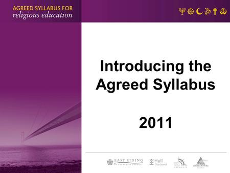Introducing the Agreed Syllabus 2011. Why a new syllabus? statutory requirement role of the SACRE and ASC third joint syllabus of the Humberside partnership.
