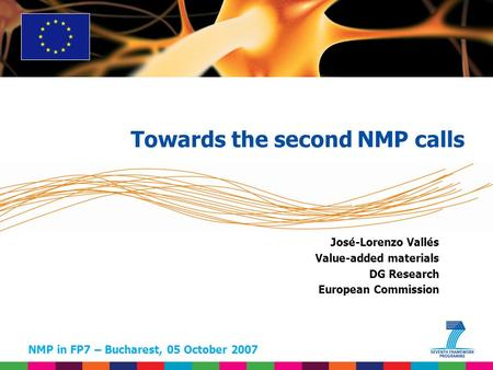 NMP in FP7 – Bucharest, 05 October 2007 José-Lorenzo Vallés Value-added materials DG Research European Commission Towards the second NMP calls.