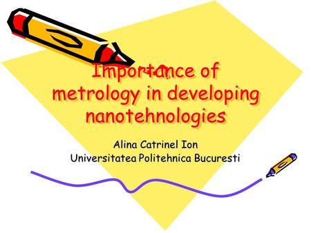 Importance of metrology in developing nanotehnologies Alina Catrinel Ion Universitatea Politehnica Bucuresti.