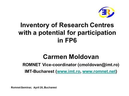 Inventory of Research Centres with a potential for participation in FP6 Carmen Moldovan ROMNET Vice-coordinator IMT-Bucharest (www.imt.ro,