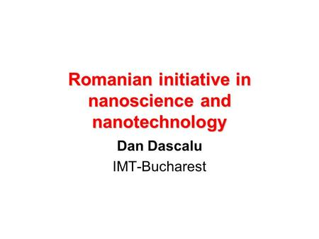 Romanian initiative in nanoscience and nanotechnology Dan Dascalu IMT-Bucharest.