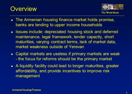 Overview The Armenian housing finance market holds promise, banks are lending to upper income households Issues include: depreciated housing stock and.