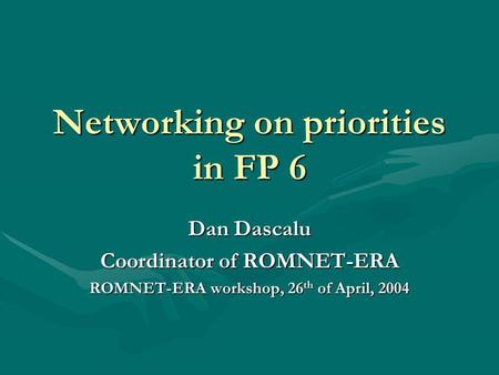 Networking on priorities in FP 6 Dan Dascalu Coordinator of ROMNET-ERA ROMNET-ERA workshop, 26 th of April, 2004.