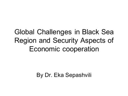 Global Challenges in Black Sea Region and Security Aspects of Economic cooperation By Dr. Eka Sepashvili.