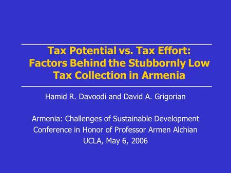 Tax Potential vs. Tax Effort: Factors Behind the Stubbornly Low Tax Collection in Armenia Hamid R. Davoodi and David A. Grigorian Armenia: Challenges of.