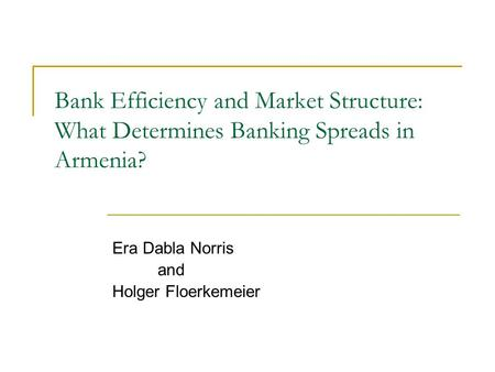 Bank Efficiency and Market Structure: What Determines Banking Spreads in Armenia? Era Dabla Norris and Holger Floerkemeier.