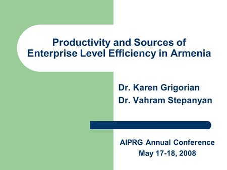 Productivity and Sources of Enterprise Level Efficiency in Armenia Dr. Karen Grigorian Dr. Vahram Stepanyan AIPRG Annual Conference May 17-18, 2008.