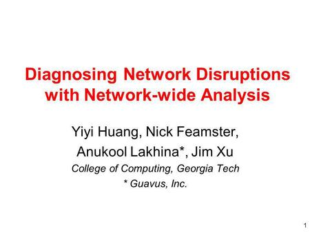 1 Diagnosing Network Disruptions with Network-wide Analysis Yiyi Huang, Nick Feamster, Anukool Lakhina*, Jim Xu College of Computing, Georgia Tech * Guavus,