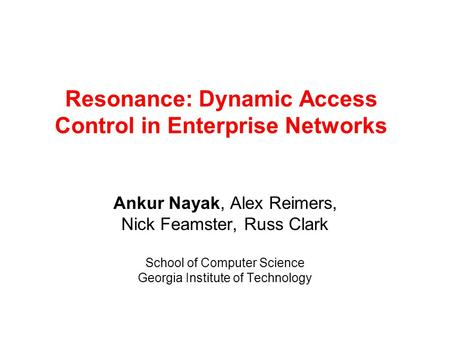 Resonance: Dynamic Access Control in Enterprise Networks Ankur Nayak, Alex Reimers, Nick Feamster, Russ Clark School of Computer Science Georgia Institute.