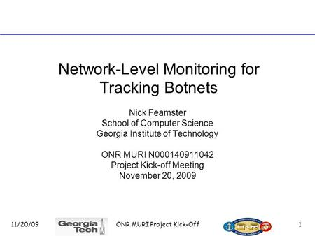 11/20/09 ONR MURI Project Kick-Off 1 Network-Level Monitoring for Tracking Botnets Nick Feamster School of Computer Science Georgia Institute of Technology.