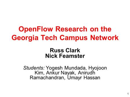 1 OpenFlow Research on the Georgia Tech Campus Network Russ Clark Nick Feamster Students: Yogesh Mundada, Hyojoon Kim, Ankur Nayak, Anirudh Ramachandran,