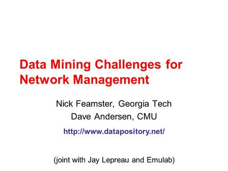 Data Mining Challenges for Network Management Nick Feamster, Georgia Tech Dave Andersen, CMU  (joint with Jay Lepreau and Emulab)