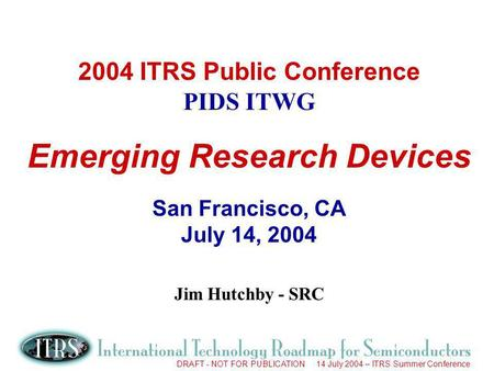 DRAFT - NOT FOR PUBLICATION 14 July 2004 – ITRS Summer Conference 2004 ITRS Public Conference PIDS ITWG Emerging Research Devices San Francisco, CA July.