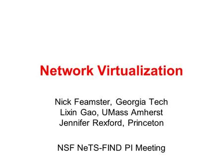Network Virtualization Nick Feamster, Georgia Tech Lixin Gao, UMass Amherst Jennifer Rexford, Princeton NSF NeTS-FIND PI Meeting.