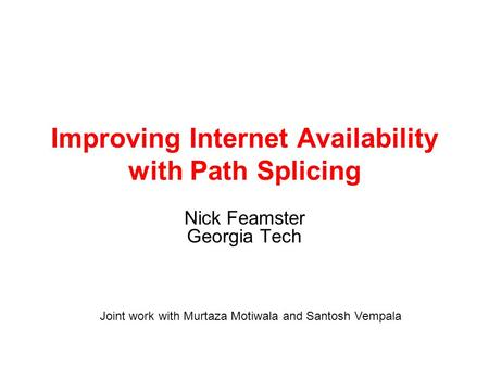 Improving Internet Availability with Path Splicing Nick Feamster Georgia Tech Joint work with Murtaza Motiwala and Santosh Vempala.