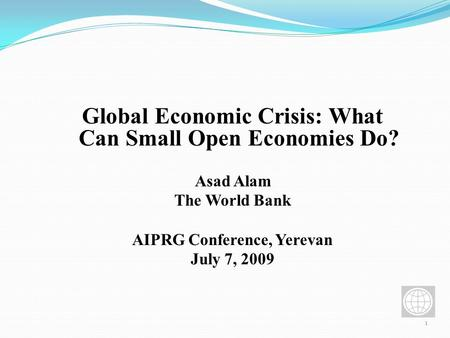 1 Global Economic Crisis: What Can Small Open Economies Do? Asad Alam The World Bank AIPRG Conference, Yerevan July 7, 2009.