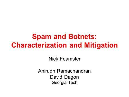 Spam and Botnets: Characterization and Mitigation Nick Feamster Anirudh Ramachandran David Dagon Georgia Tech.