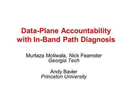 Data-Plane Accountability with In-Band Path Diagnosis Murtaza Motiwala, Nick Feamster Georgia Tech Andy Bavier Princeton University.