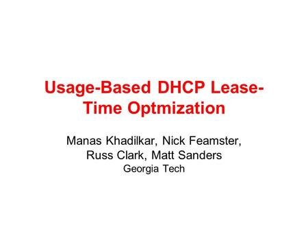 Usage-Based DHCP Lease- Time Optmization Manas Khadilkar, Nick Feamster, Russ Clark, Matt Sanders Georgia Tech.