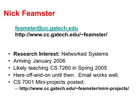 Nick Feamster Research Interest: Networked Systems Arriving January 2006 Likely teaching CS 7260 in Spring 2005 Here off-and-on until then. Email works.