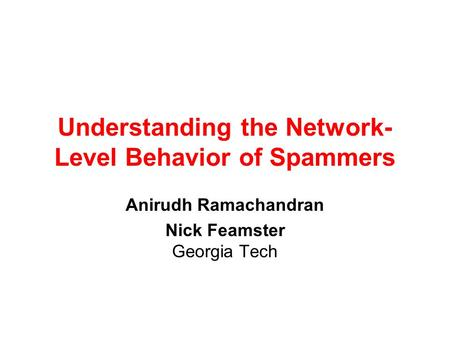 Understanding the Network- Level Behavior of Spammers Anirudh Ramachandran Nick Feamster Georgia Tech.