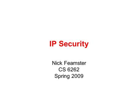 IP Security Nick Feamster CS 6262 Spring 2009. IP Security have a range of application specific security mechanisms –eg. S/MIME, PGP, Kerberos, SSL/HTTPS.