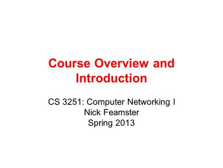 Course Overview and Introduction CS 3251: Computer Networking I Nick Feamster Spring 2013.