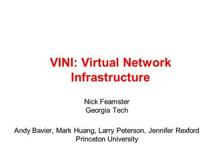VINI: Virtual Network Infrastructure Nick Feamster Georgia Tech Andy Bavier, Mark Huang, Larry Peterson, Jennifer Rexford Princeton University.