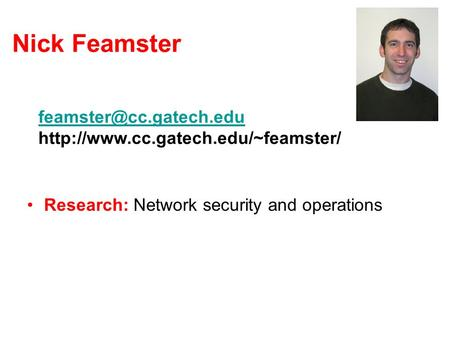 Nick Feamster Research: Network security and operations Teaching CS 7260 in Spring 2007 CS 7001 Mini-projects: –http://www.cc.gatech.edu/~feamster/mini-projects/