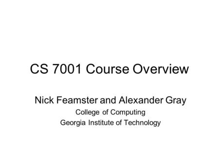 CS 7001 Course Overview Nick Feamster and Alexander Gray College of Computing Georgia Institute of Technology.