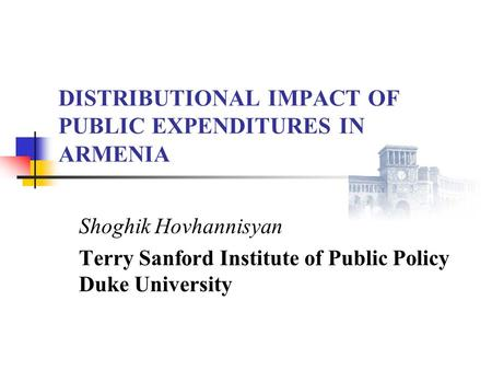 DISTRIBUTIONAL IMPACT OF PUBLIC EXPENDITURES IN ARMENIA Shoghik Hovhannisyan Terry Sanford Institute of Public Policy Duke University.