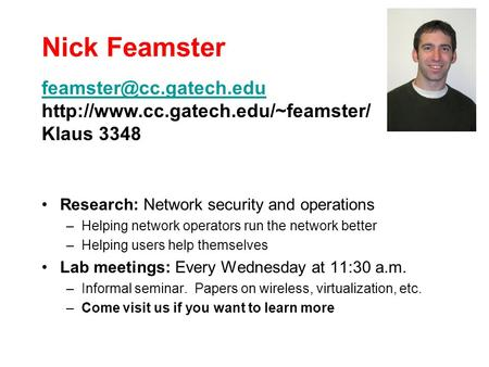 Nick Feamster Research: Network security and operations –Helping network operators run the network better –Helping users help themselves Lab meetings: