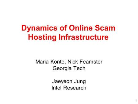 1 Dynamics of Online Scam Hosting Infrastructure Maria Konte, Nick Feamster Georgia Tech Jaeyeon Jung Intel Research.