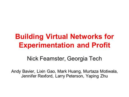 Building Virtual Networks for Experimentation and Profit Nick Feamster, Georgia Tech Andy Bavier, Lixin Gao, Mark Huang, Murtaza Motiwala, Jennifer Rexford,