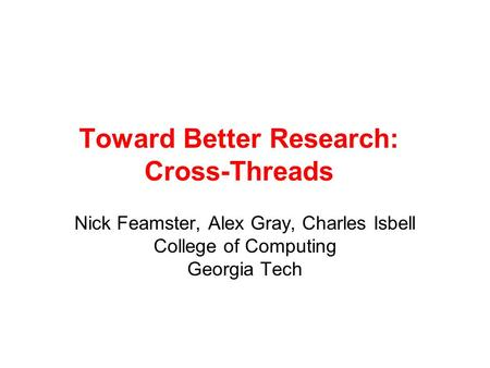 Toward Better Research: Cross-Threads Nick Feamster, Alex Gray, Charles Isbell College of Computing Georgia Tech.