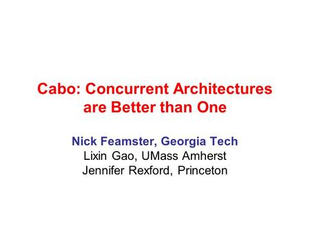 Cabo: Concurrent Architectures are Better than One Nick Feamster, Georgia Tech Lixin Gao, UMass Amherst Jennifer Rexford, Princeton.
