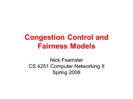 Congestion Control and Fairness Models Nick Feamster CS 4251 Computer Networking II Spring 2008.