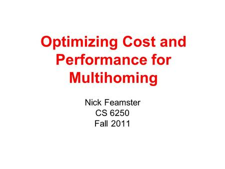 Optimizing Cost and Performance for Multihoming Nick Feamster CS 6250 Fall 2011.