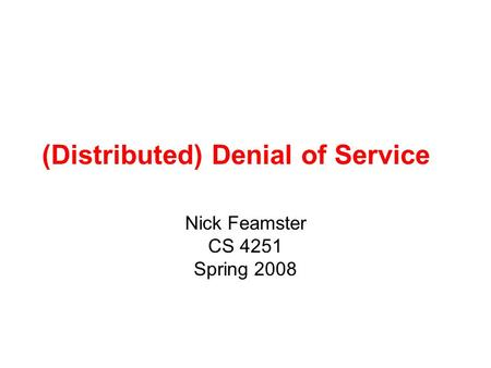 (Distributed) Denial of Service Nick Feamster CS 4251 Spring 2008.