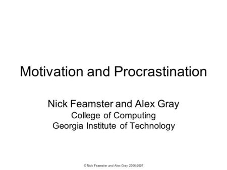 © Nick Feamster and Alex Gray 2006-2007 Motivation and Procrastination Nick Feamster and Alex Gray College of Computing Georgia Institute of Technology.